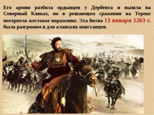 Его армия разбила ордынцев у Дербента и вышла на Северный Кавказ, но в решающ