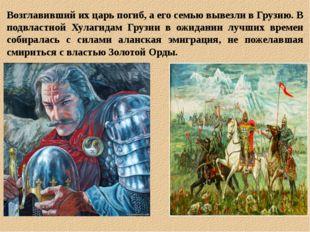 Возглавивший их царь погиб, а его семью вывезли в Грузию. В подвластной Хулаг
