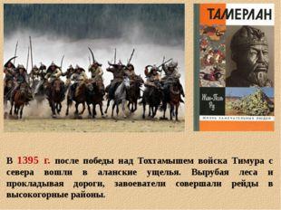 В 1395 г. после победы над Тохтамышем войска Тимура с севера вошли в аланские