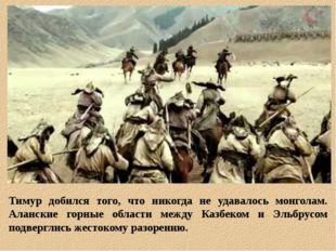 Тимур добился того, что никогда не удавалось монголам. Аланские горные област