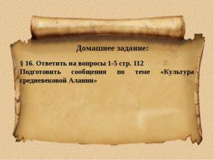 Домашнее задание: § 16. Ответить на вопросы 1-5 стр. 112 Подготовить сообщени