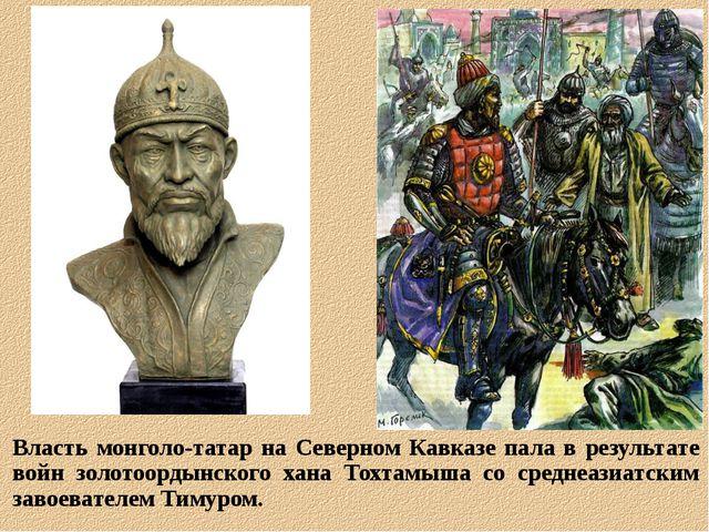 Власть монголо-татар на Северном Кавказе пала в результате войн золотоордынск...