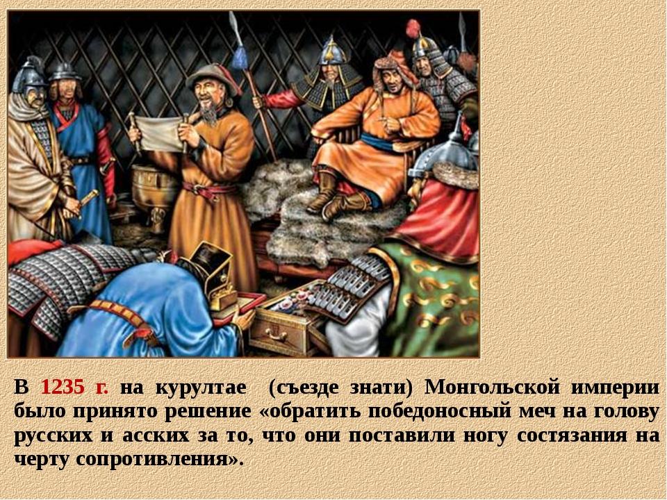В 1235 г. на курултае (съезде знати) Монгольской империи было принято решение...
