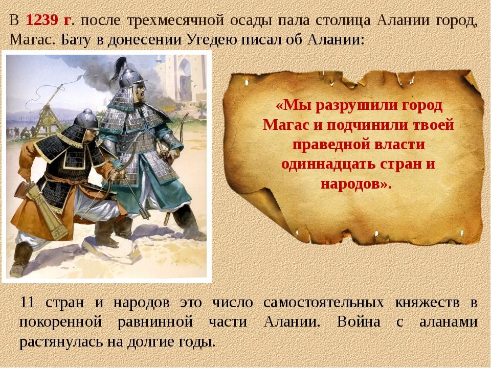 В 1239 г. после трехмесячной осады пала столица Алании город, Магас. Бату в д...