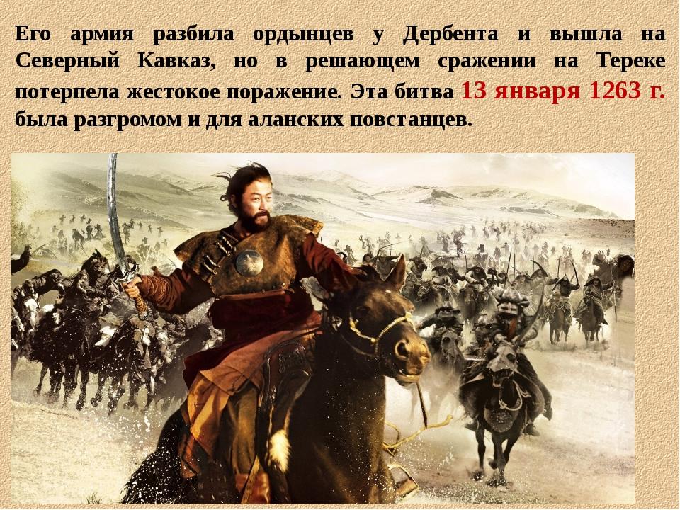 Его армия разбила ордынцев у Дербента и вышла на Северный Кавказ, но в решающ...