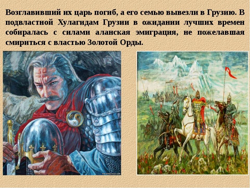 Возглавивший их царь погиб, а его семью вывезли в Грузию. В подвластной Хулаг...