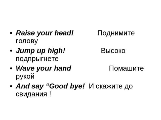 Raise your head! Поднимите голову Jump up high! В...