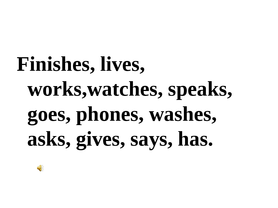 Finishes, lives, works,watches, speaks, goes, phones, washes, asks, gives, sa...