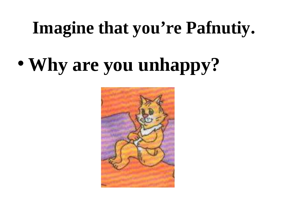 Imagine that you're Pafnutiy. Why are you unhappy?