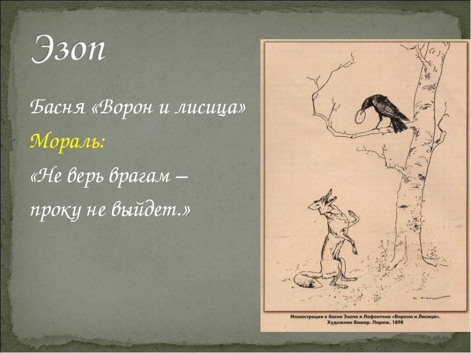 Басня «Ворон и лисица» Мораль: «Не верь врагам – проку не выйдет.»