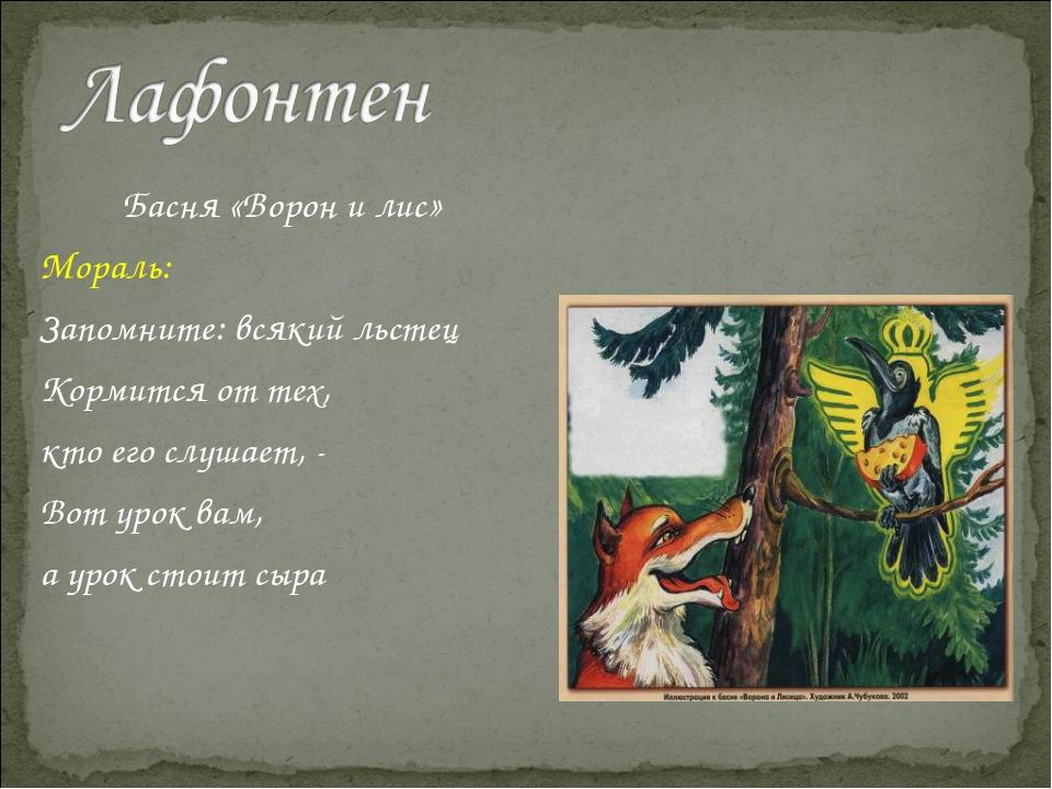 Басня «Ворон и лис» Мораль: Запомните: всякий льстец Кормится от тех, кто его...
