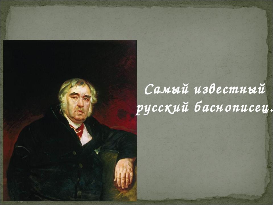 Самый известный русский баснописец.
