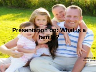 Presentation on: What is a family? Completed student 6A class Shokhova Darya