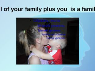 All of your family plus you is a family!