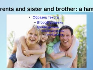 Parents and sister and brother: a family