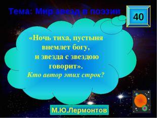 М.Ю.Лермонтов 40 «Ночь тиха, пустыня внемлет богу, и звезда с звездою говорит