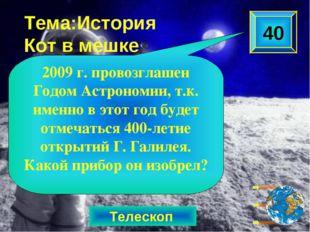 Телескоп Тема:История Кот в мешке 2009 г. провозглашен Годом Астрономии, т.к.