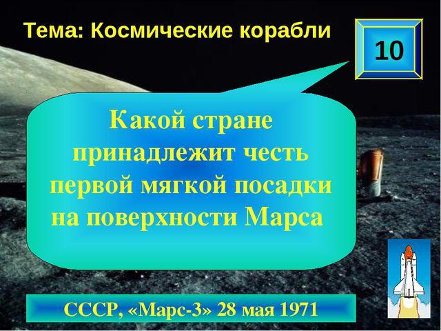 10 Тема: Космические корабли СССР, «Марс-3» 28 мая 1971 Какой стране принадле...