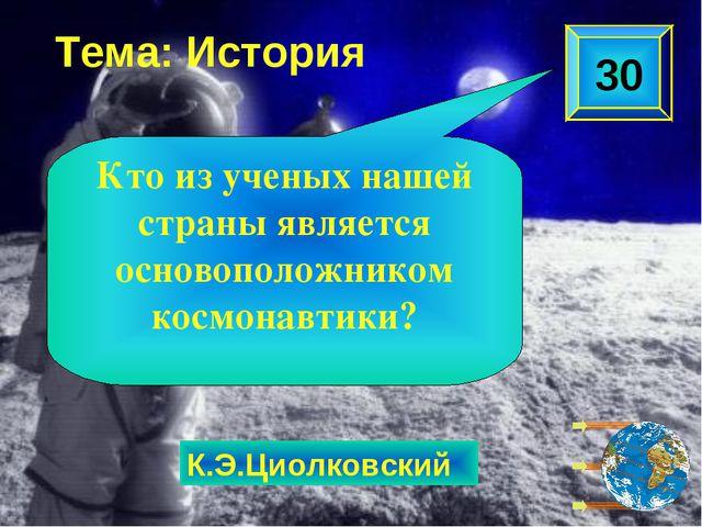 К.Э.Циолковский Тема: История 30 Кто из ученых нашей страны является основопо...