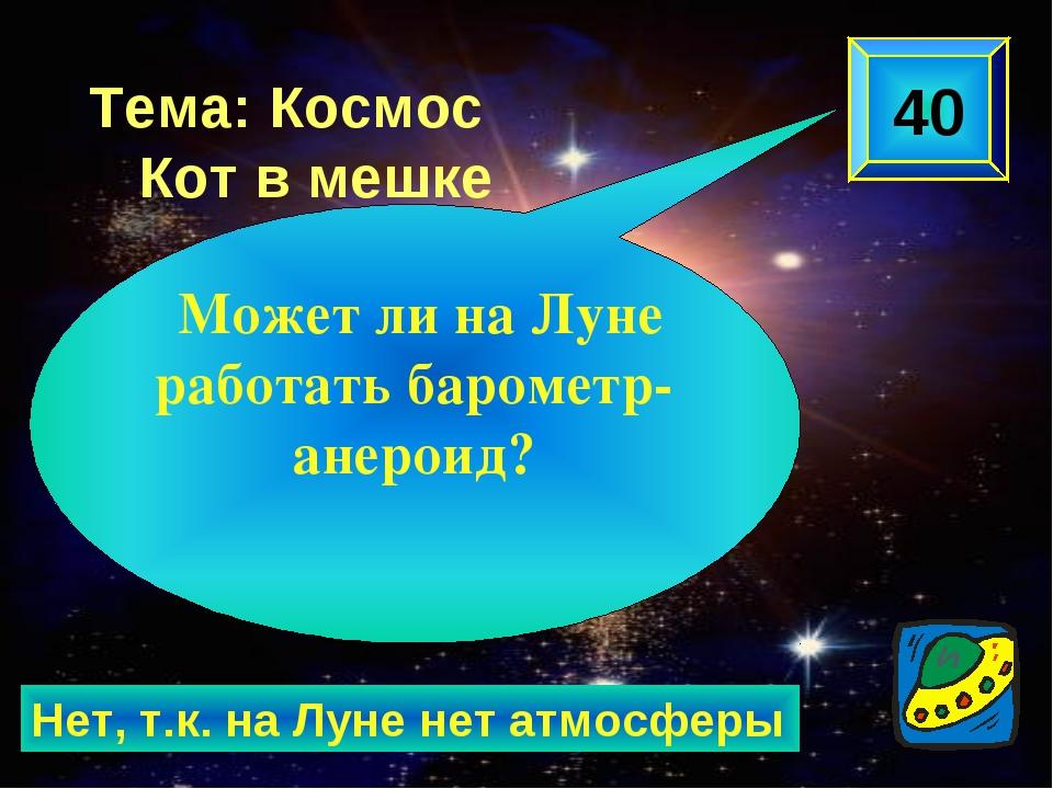 Нет, т.к. на Луне нет атмосферы 40 Может ли на Луне работать барометр-анероид...