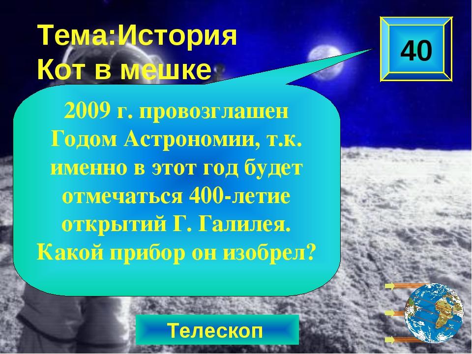 Телескоп Тема:История Кот в мешке 2009 г. провозглашен Годом Астрономии, т.к....