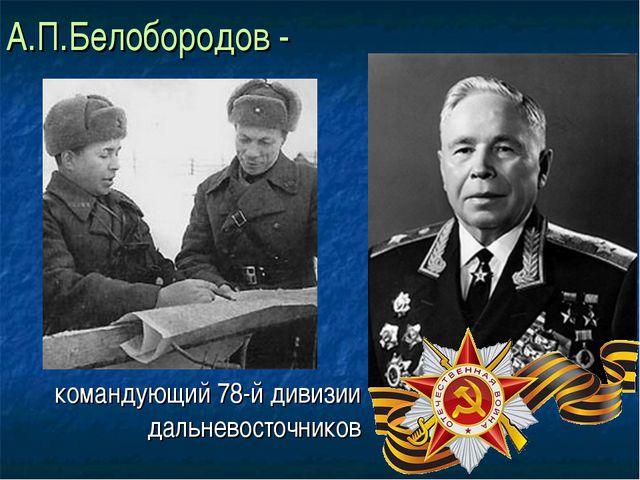 А.П.Белобородов - командующий 78-й дивизии дальневосточников