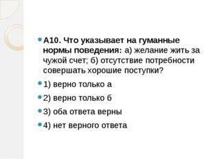 А10. Что указывает на гуманные нормы поведения:а) желание жить за чужой сче
