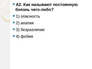 А2. Как называют постоянную боязнь чего-либо? 1) опасность 2) апатия 3) безра