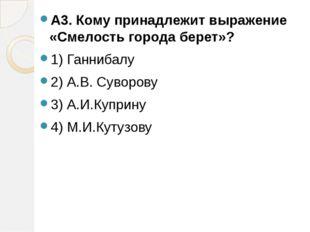 А3. Кому принадлежит выражение «Смелость города берет»? 1) Ганнибалу 2) А.В.