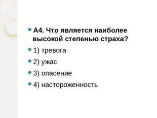 А4. Что является наиболее высокой степенью страха? 1) тревога 2) ужас 3) опа