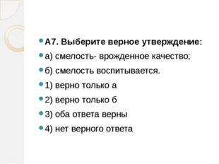 А7. Выберите верное утверждение: а) смелость- врожденное качество; б) смело