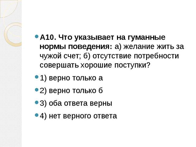 А10. Что указывает на гуманные нормы поведения:а) желание жить за чужой сче...