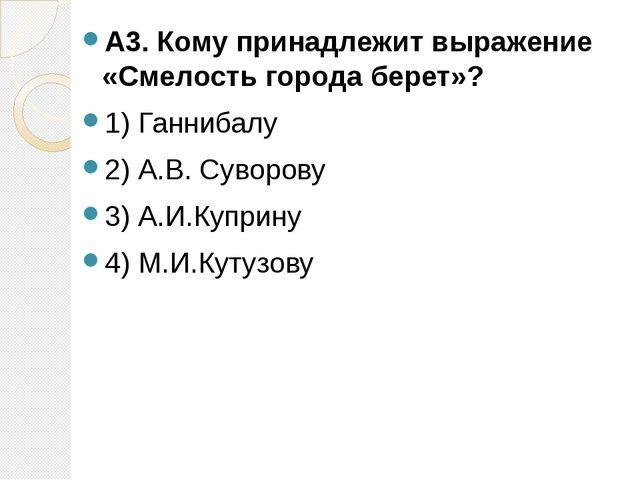 А3. Кому принадлежит выражение «Смелость города берет»? 1) Ганнибалу 2) А.В....