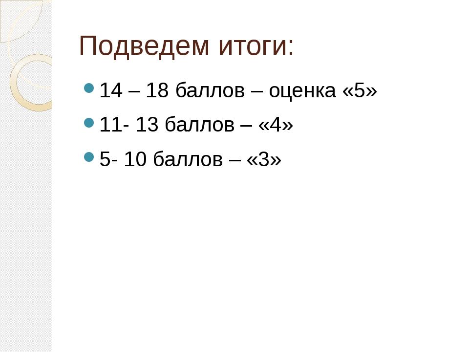 Подведем итоги: 14 – 18 баллов – оценка «5» 11- 13 баллов – «4» 5- 10 баллов...