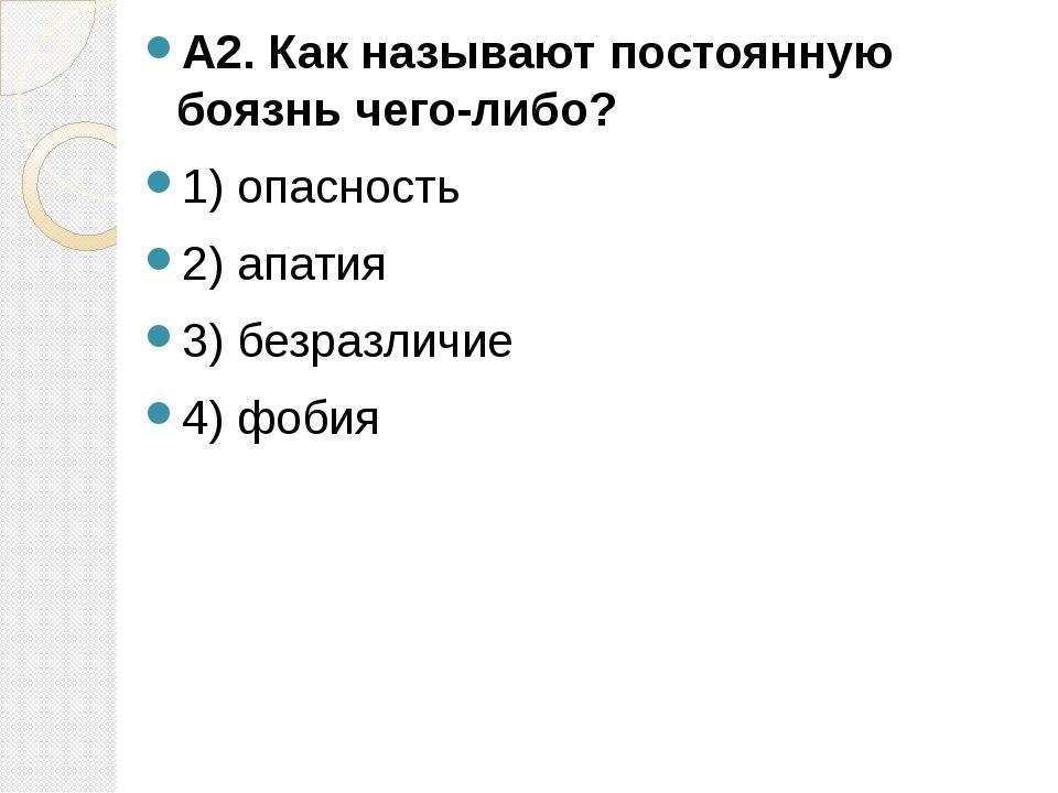 А2. Как называют постоянную боязнь чего-либо? 1) опасность 2) апатия 3) безра...