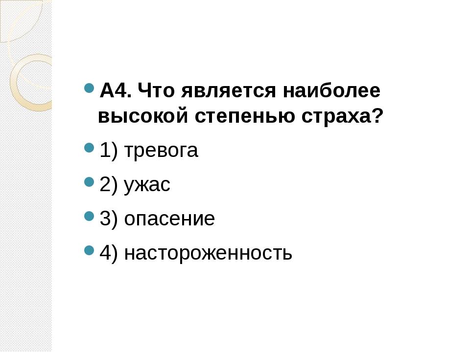 А4. Что является наиболее высокой степенью страха? 1) тревога 2) ужас 3) опа...