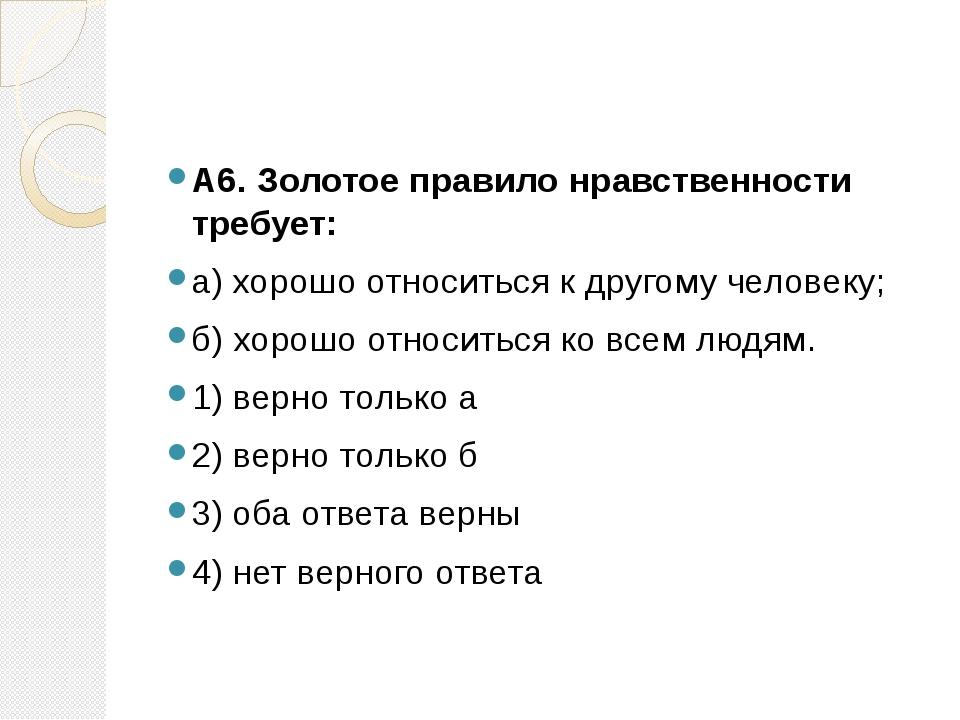 А6. Золотое правило нравственности требует: а) хорошо относиться к другому...