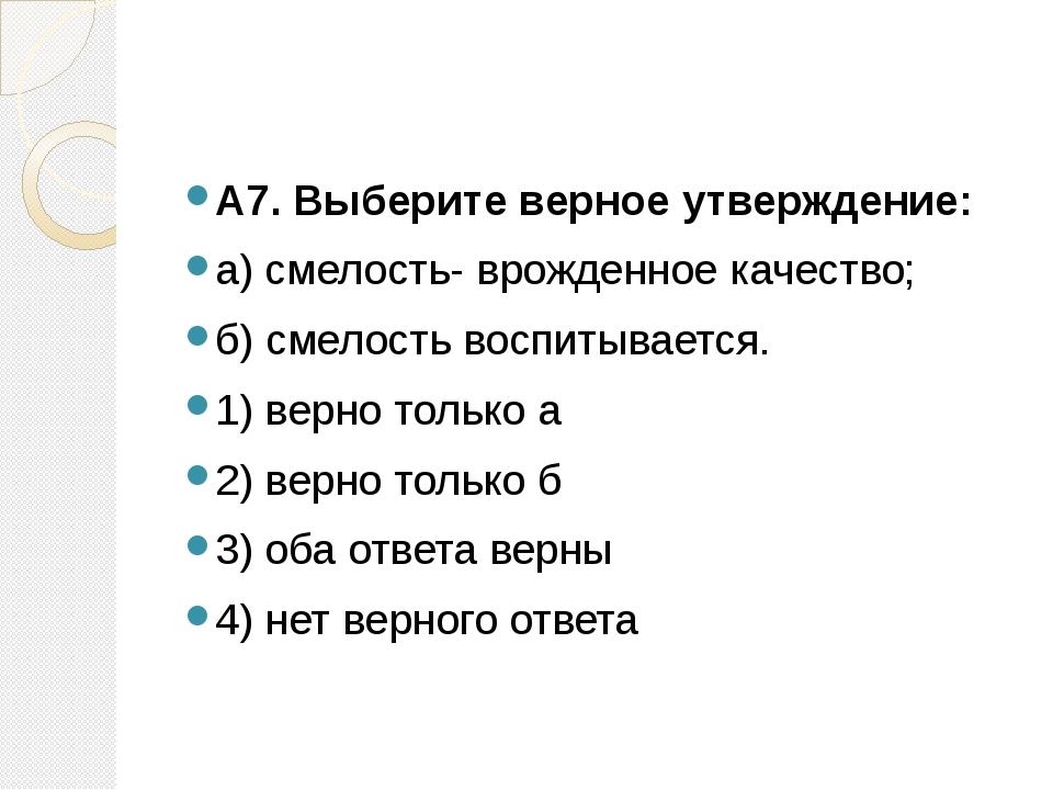 А7. Выберите верное утверждение: а) смелость- врожденное качество; б) смело...