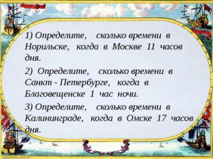 1) Определите, сколько времени в Норильске, когда в Москве 11 часов дня. 2)