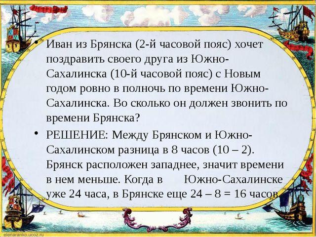 Иван из Брянска (2-й часовой пояс) хочет поздравить своего друга из Южно-Сах...