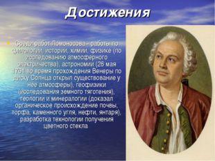 Достижения Среди работ Ломоносова - работы по филологии, истории, химии, физи