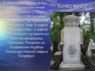 Конец жизни В конце жизни Ломоносов был избран почетным членом Стокгольмской