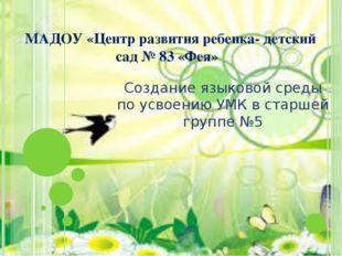 МАДОУ «Центр развития ребенка- детский сад № 83 «Фея» Создание языковой сред