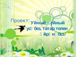 Уйный – уйный усәбез, татар телен өйрәнәбез! Проект: