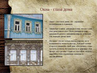 Окна - глаза дома Окна – это глаза дома. Их украшали наличниками и ставнями.