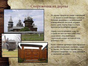 Сооружения из дерева Из дерева строили все виды сооружений — от жилых и хозяй