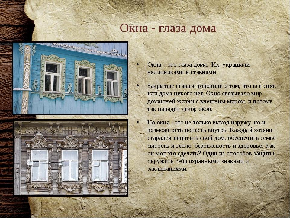Окна - глаза дома Окна – это глаза дома. Их украшали наличниками и ставнями....
