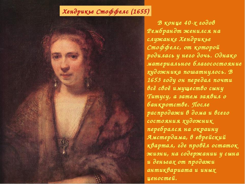 В конце 40-х годов Рембрандт женился на служанке Хендрикье Стоффелс, от кото...