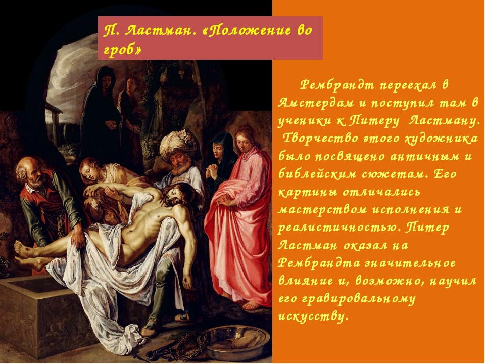 Рембрандт переехал в Амстердам и поступил там в ученики к Питеру Ластману. Т...