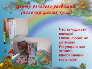 Центр речевого развития (полочка умных книг) Что за чудо эти книжки! Очень л